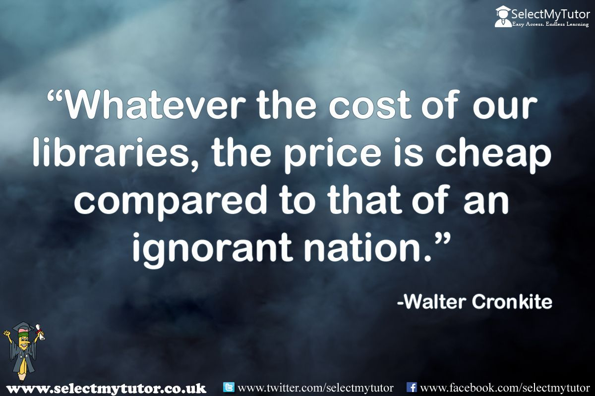 Whatever the cost of our libraries, the price is cheap compared to that of an ignorant nation. -Walter Cronkite #tutor #hometutor #tutoring  http://www.selectmytutor.co.uk