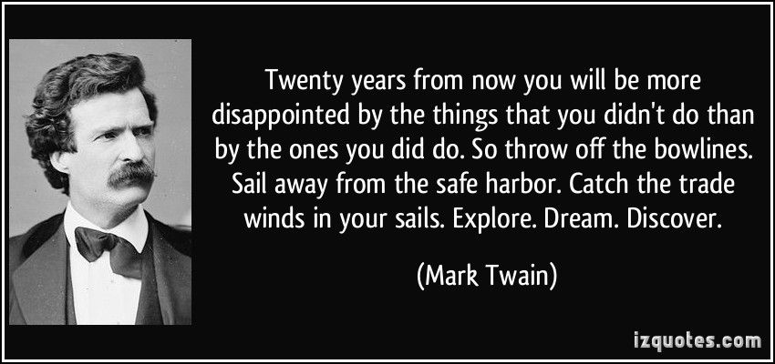 Twenty years from now you will be more disappointed by the things that you didn't do than by the ones you did do. So throw off the bowlines. Sail away from the safe harbor. Catch the trade winds in your sails. Explore. Dream. Discover. (Mark Twain) #quotes #quote #quotations #MarkTwain