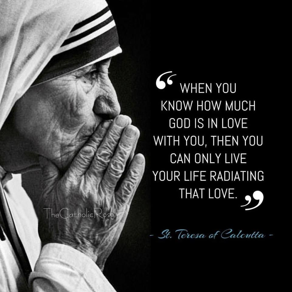 """When you know how much God is in love with you then you can only live your life radiating that love Teresa of Calcutta"