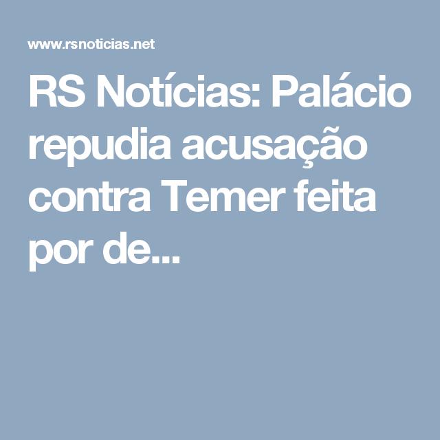 RS Notícias: Palácio repudia acusação contra Temer feita por de...