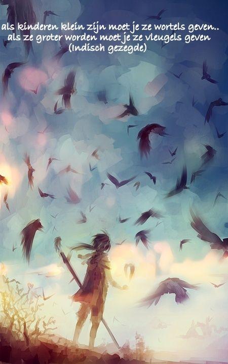 Als kinderen klein zijn, geef ze wortels. Als ze groot worden vleugels.