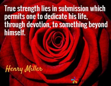 True strength lies in submission which permits one to dedicate his life, through devotion, to something beyond himself. / Henry Miller