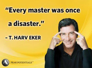"Every master was once a disaster"" T. Harv Eker"