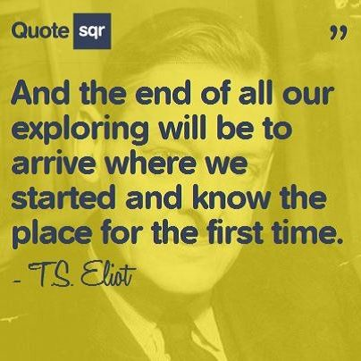 And the end of all our exploring will be to arrive where we started and know the place for the first time. - T.S. Eliot #quotesqr