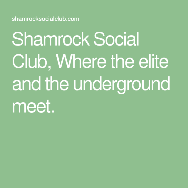 Shamrock Social Club, Where the elite and the underground meet.