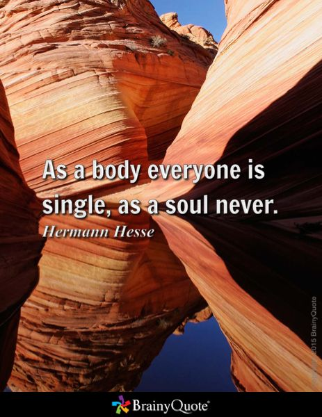 As a body everyone is single, as a soul never. - Hermann Hesse