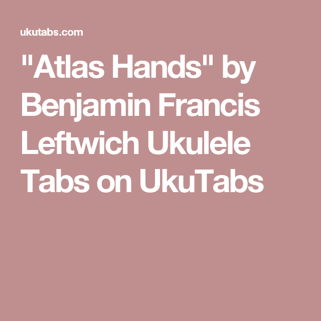 Atlas Hands By Benjamin Francis Leftwich Ukulele Tabs On Ukutabs
