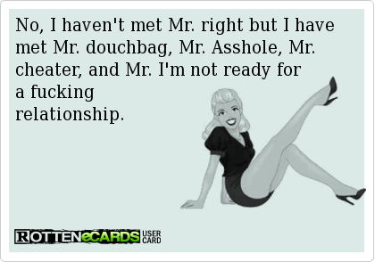 No, I haven't met Mr. right but I have met Mr. douchbag, Mr. Asshole, Mr. cheater, and Mr. I'm not ready for   a fucking   relationship.