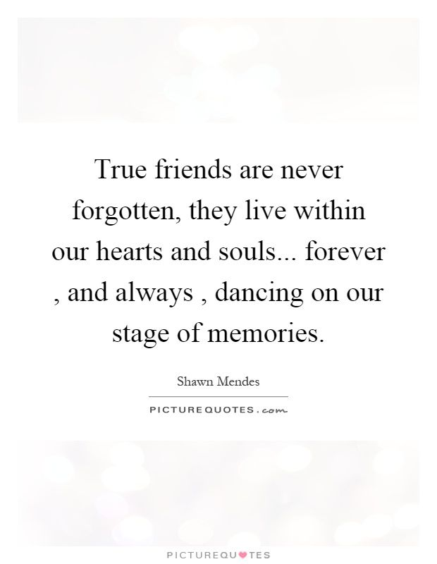 True Friends Are Never Forgotten They Live Within Our Hearts And