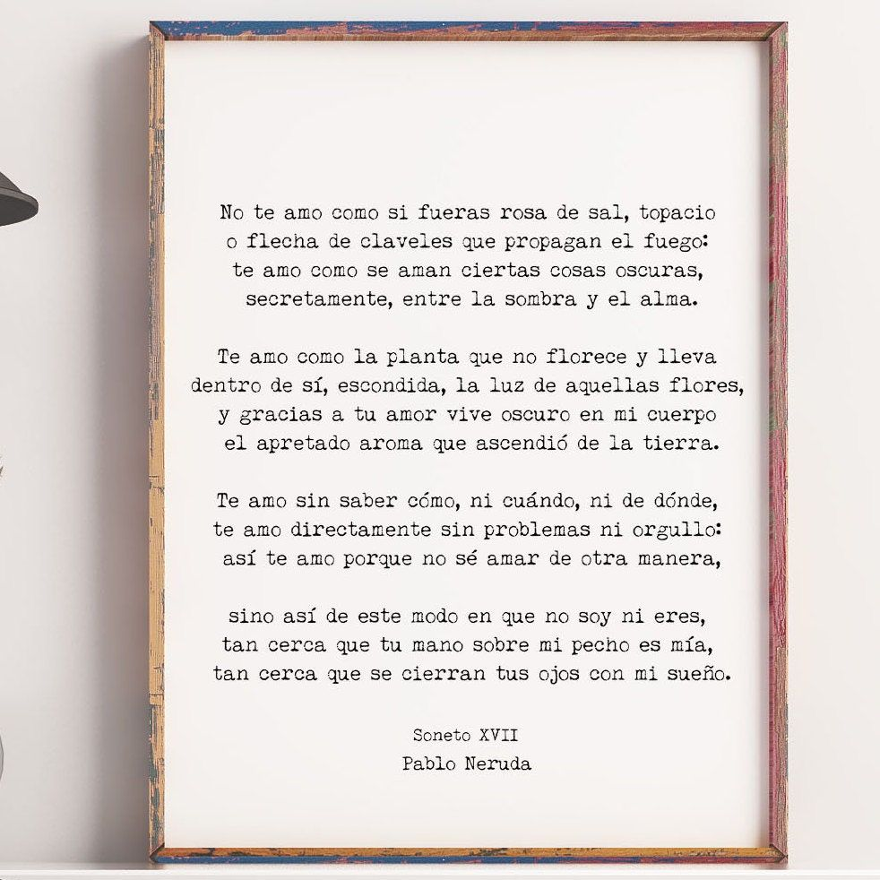 """""""This high quality art print features Pablo Neruda's beautiful love poem, One Hundred Love Sonnets: XVII in the original Spanish. MEDIUM: Fine art print (unframed) SIZE: Please choose from drop down menu Available with two choices, either black with white writing or white with black writing. About your print: Printed on Kodak Professional Endura Premier Lustre paper with a lustre finish that is closely related to Matte with a slight sheen. It has an archival life of 100+ years. It arrives unmatt"""