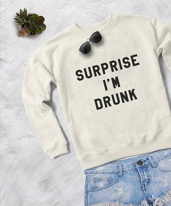 Surprise I m drunk crewneck sweatshirt graphic sweater funny sweatshirts  womens jumper tshirt tumblr 2c3928eb8