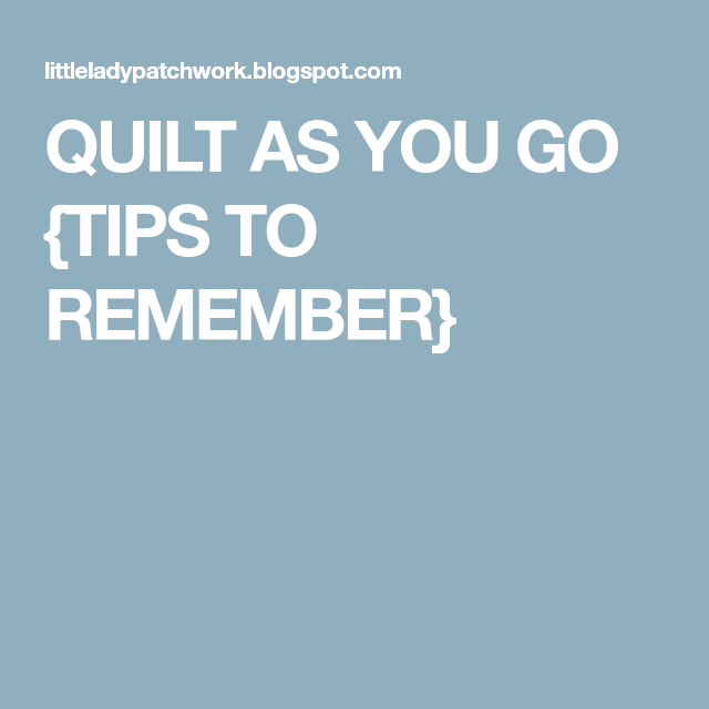 QUILT AS YOU GO {TIPS TO REMEMBER}