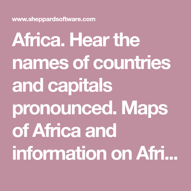 Africa Hear the names of countries and capitals pronounced Maps of