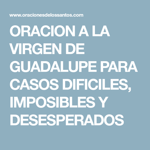 Oracion A La Virgen De Guadalupe Para Casos Dificiles Imposibles Y Desesperados Oracion A La Virgen Oracion Para Casos Desesperados Oraciones