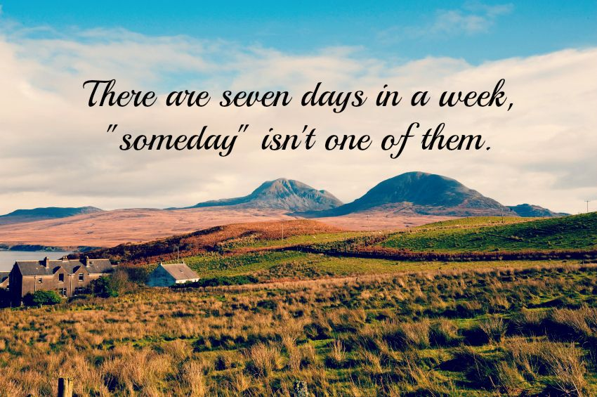 "Travel Quote Of The Week: There Are 7 Days In A Week, ""someday"" Isn't One Of Them"