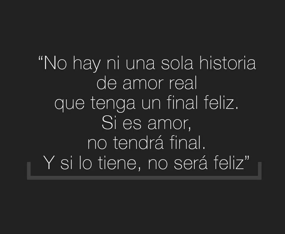 No hay ni una sola historia de amor que tenga un final feliz. Si es amor no tendrá final. Y si lo tiene, no será feliz.