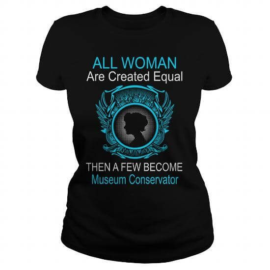 All Woman Are Created Equal Then A Few Become Museum Conservator T-Shirts & Hoodies