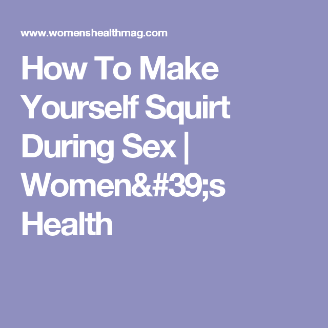 How To Make Yourself Squirt During Sex