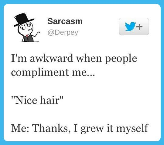 Sarcastic reply to a compliment