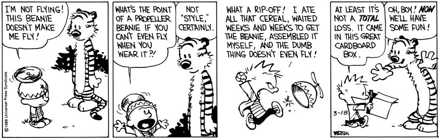THE DAILY CALVIN: Calvin and Hobbes, March 18, 1989 - What a rip-off! I ate all that cereal, waited weeks and weeks to get the beanie, assembled it myself, and the dumb thing doesn't even fly! At least it's not a TOTAL loss. It came in this great cardboard box. | Oh, boy! NOW we'll have some fun!