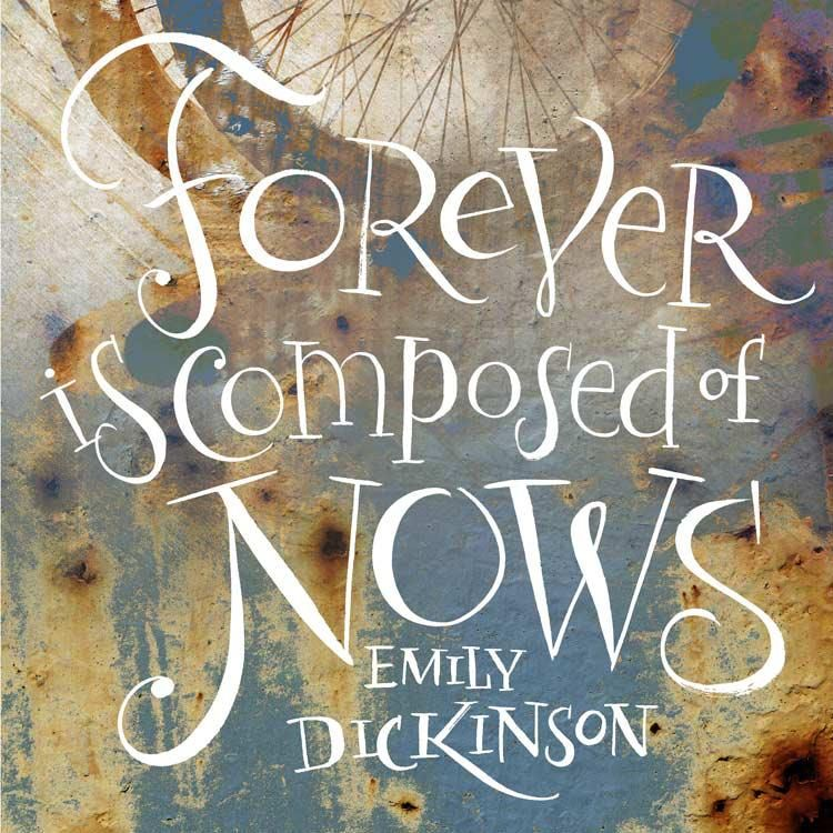 Forever is composed of nows Emily dickinson quotes