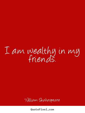 Poster Of Top Quotes By William Shakespeare   I Am Wealthy In My Friends.