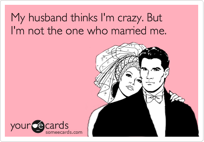 Funny Family Ecard: My husband thinks I'm crazy. But I'm not the one who married me.