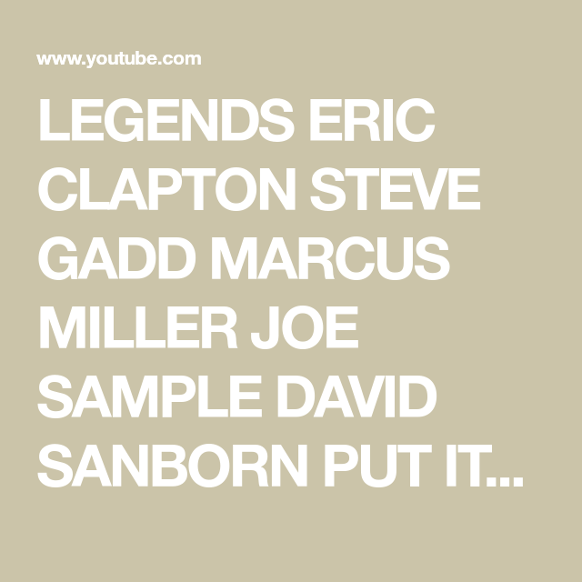 Legends Eric Clapton Steve Gadd Marcus Miller Joe Sample David Sanborn Put It Where You Want It Youtube Steve Gadd Joe Sample David Sanborn