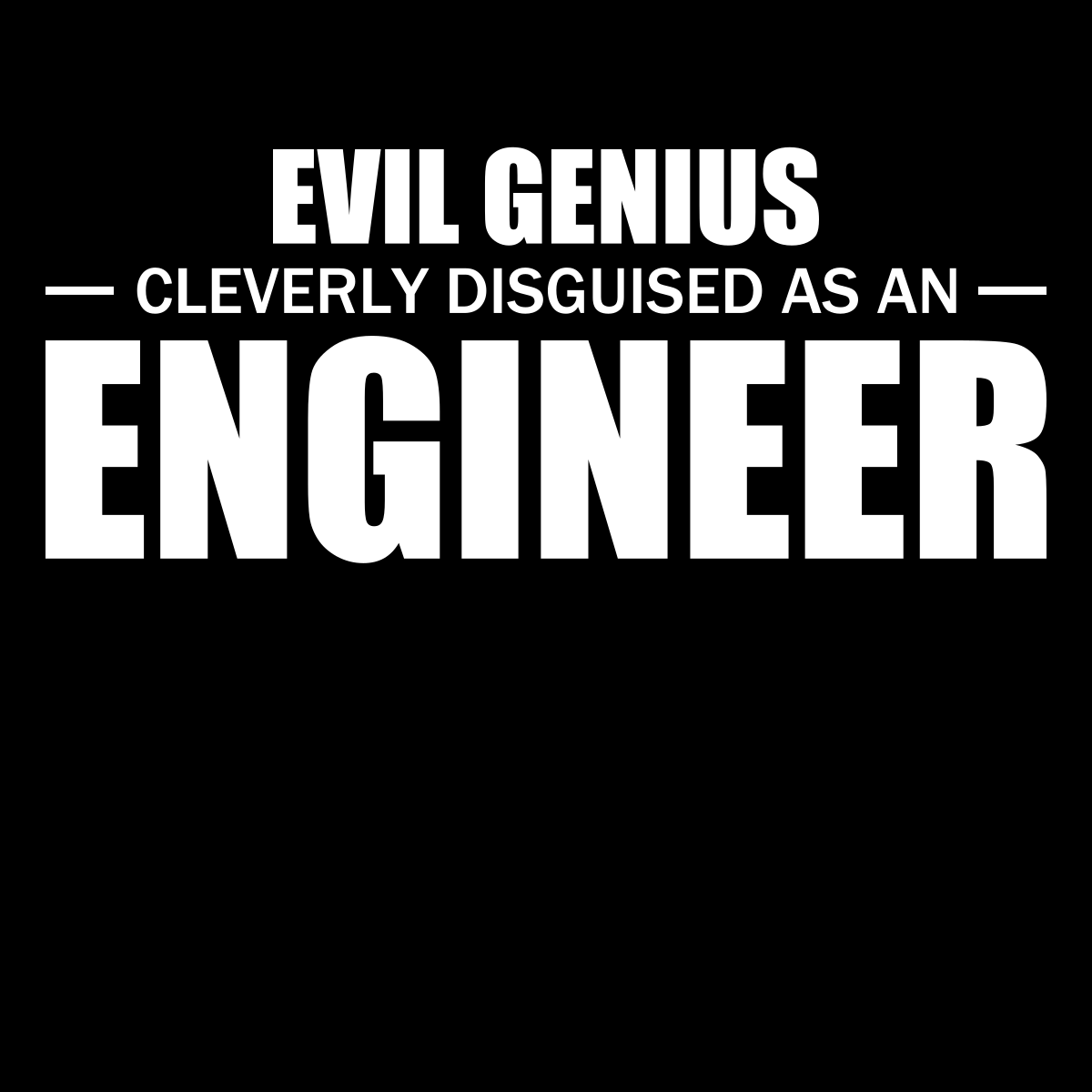 Evil Genius Cleverly Disguised As An Engineer Funny Engineering Quotes Engineering Quotes Engineering Humor