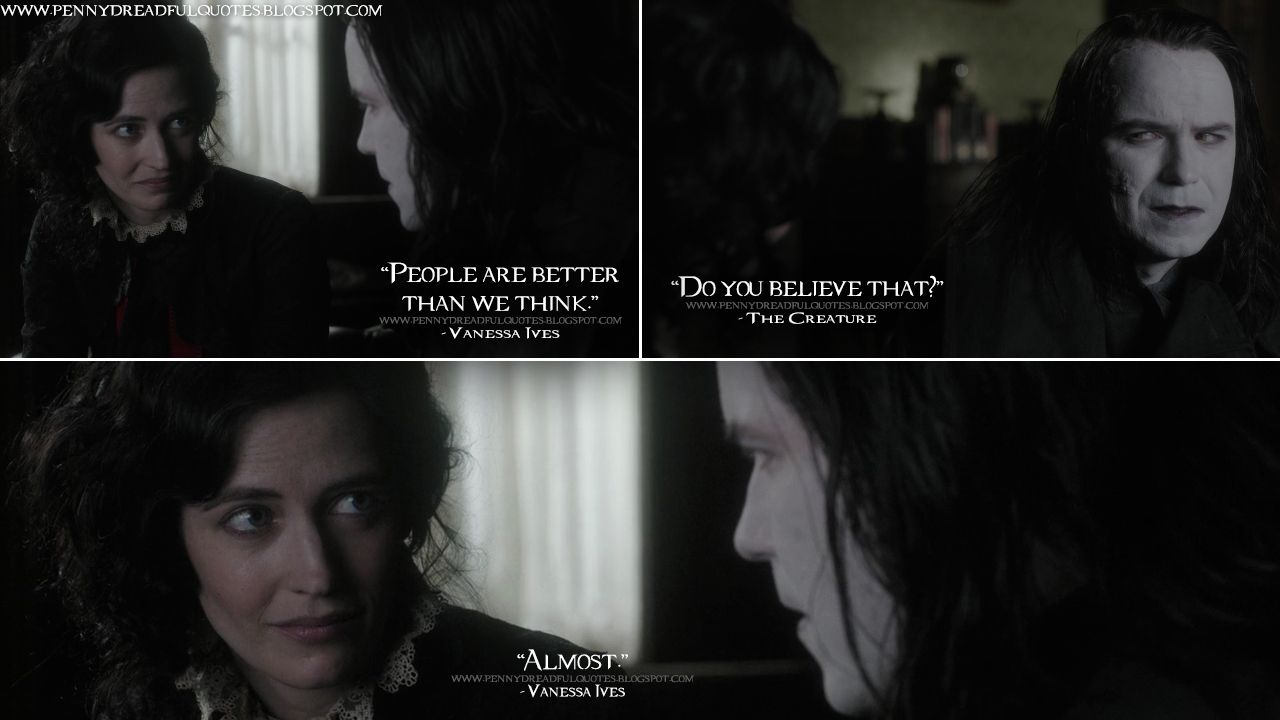 Vanessa Ives: People are better than we think. The Creature: Do you believe that? Vanessa Ives: Almost.