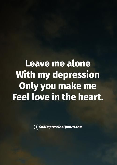 Depression Quotes   Leave Me Alone With My Depression Only You Make Me Feel  Love In