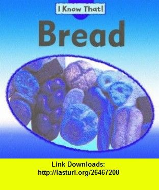 Bread (I Know That!) (9781932889383) Claire Llewellyn , ISBN-10: 1932889388  , ISBN-13: 978-1932889383 ,  , tutorials , pdf , ebook , torrent , downloads , rapidshare , filesonic , hotfile , megaupload , fileserve
