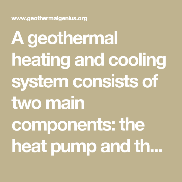 A Geothermal Heating And Cooling System Consists Of Two Main Components The Heat Pump And The Ground Loop Learn More About The D Heating Cooling Heat Pump