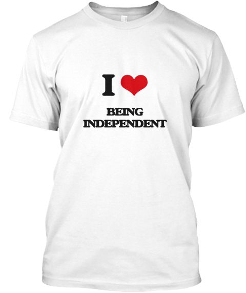 I Love Being Independent White T-Shirt Front - This is the perfect gift for someone who loves Being Independent. Thank you for visiting my page (Related terms: I Heart Being Independent,I love Independent,Independent,absolute,autarchic,autarchical,autonomous,f ...)