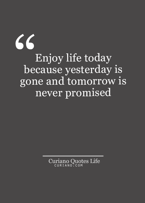 Enjoying Life Quotes Enjoy Life Today Because Yesterday Is Gone And Tomorrow Is Never .