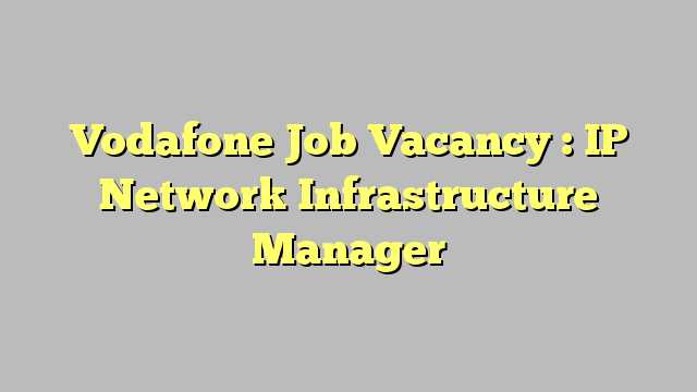 Vodafone Job Vacancy : IP Network Infrastructure Manager