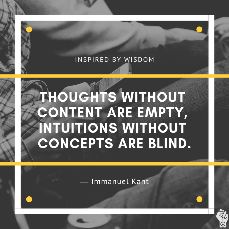 Thoughts Without Content Are Empty Intuitions Without Concepts Are Blind Immanuel Kant Inspiringqu Wisdom Thoughts Inspirational Quotes Quotes To Live By