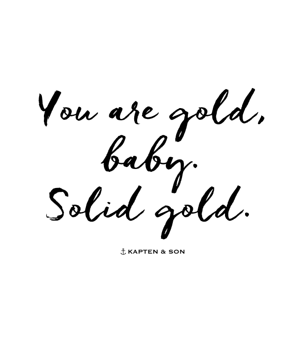you are gold, baby. solid gold   quote