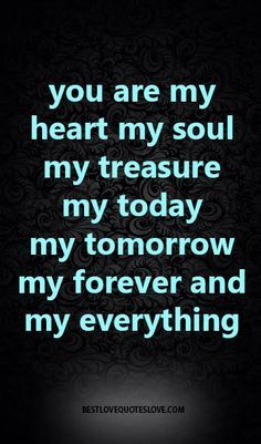 You Are My Everything Quotes You Are My Heart My Soul My Treasure My Today My Tomorrow My Forever .
