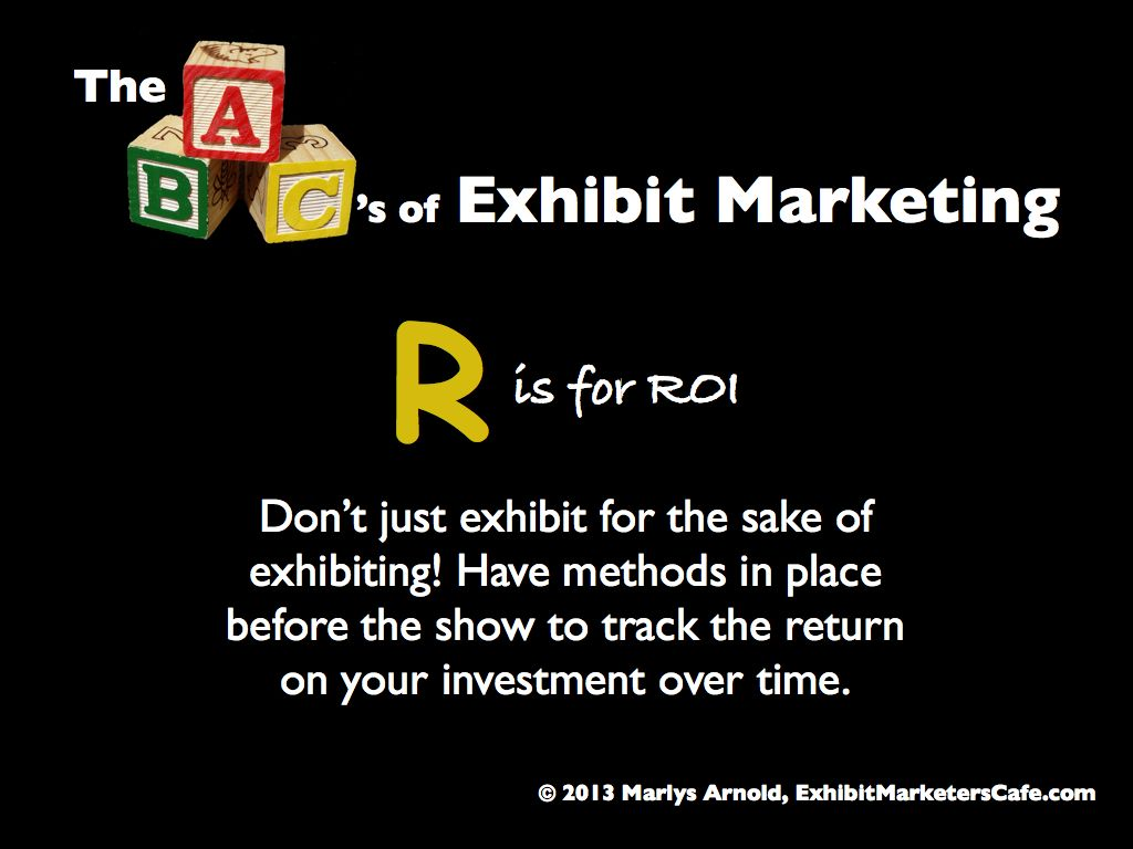 The ABC's of Exhibit Marketing: R is for ROI ~ Learn more about all aspects of exhibit marketing in this series of infographics, by Marlys Arnold from the Exhibit Marketers Café