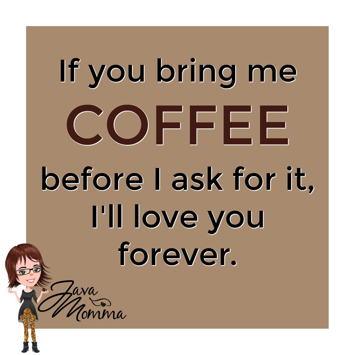 Bring Me Coffee Before I Ask For It I Will Love You Forever Java Momma Fresh Roasted Premium Coffee Coffee Meme Coffee Quotes My Coffee