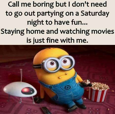 Call Me Boring But I Don T Need To Go Out Partying Saturday Night To Have Fun Staying Home And Watching Movi Funny Minion Quotes Minions Quotes Minions Funny