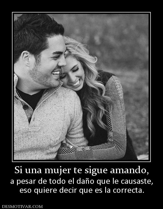 Si una mujer te sigue amando, a pesar de todo el daño que le causaste, eso quiere decir que es la correcta.