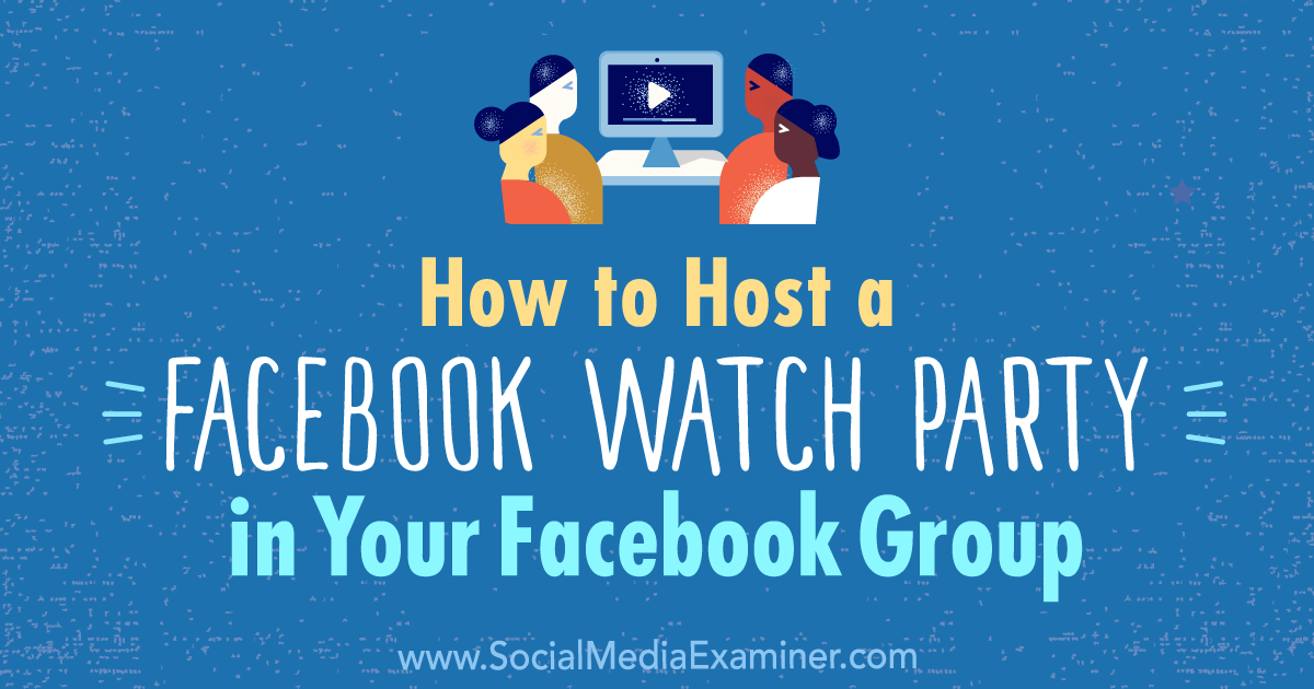 How To Host A Facebook Watch Party In Your Facebook Group Watch Party Facebook Group Social Media Examiner