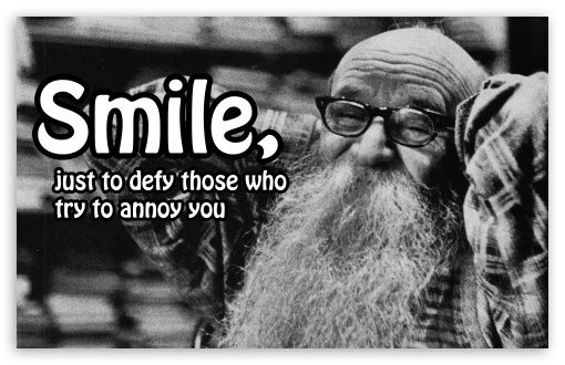 Smile. Just to defy those who try to annoy you. ...