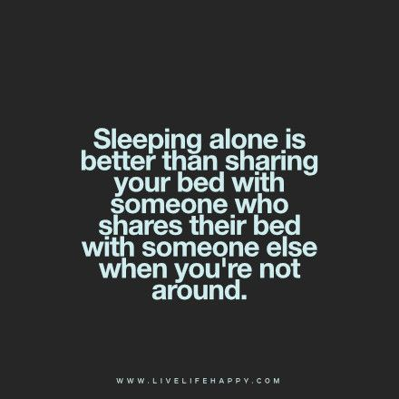 Sleeping alone is better than sharing your bed with someone who shares their bed with someone else when you're not around.