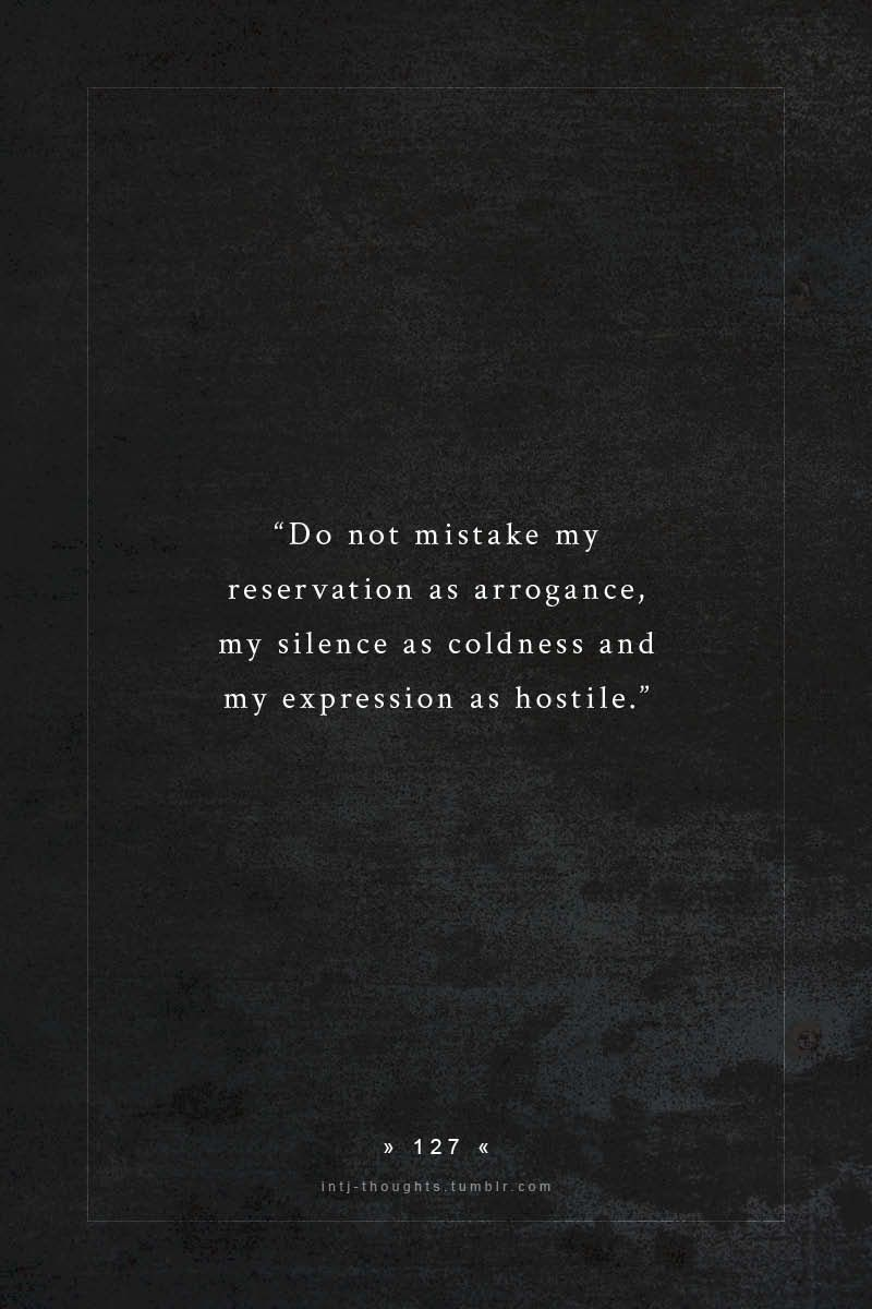 Do not mistake my reservation as arrogance my silence as coldness and my expression as hostile intj