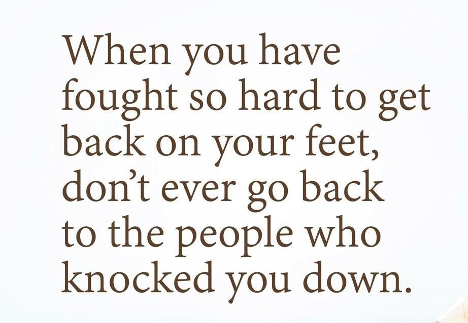 When You Fought So Hard To Get Back On Your Feet Don T Ever Go Back To The People That Knocked You Down Words Of Wisdom Wise Words Open Word
