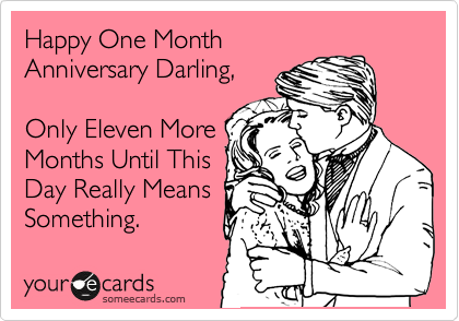 Happy One Month Anniversary Darling, Only Eleven More Months ...