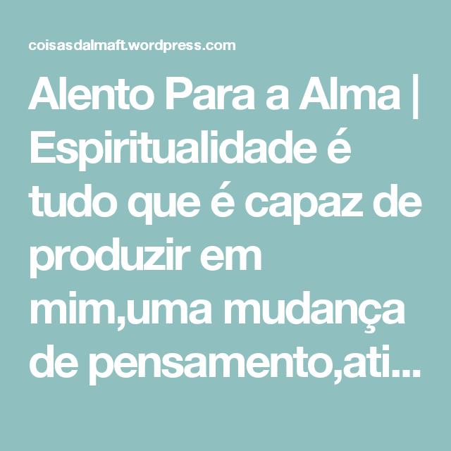 Alento Para a Alma | Espiritualidade é tudo que é capaz de produzir em mim,uma mudança de pensamento,atitudes e conceitos,que me colocam em um novo rumo e me oferece um novo sentido para a vida.